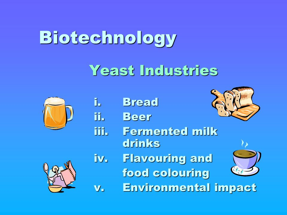 Biotechnology Yeast Industries i. Bread ii. Beer