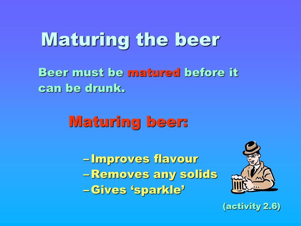 Maturing the beer Beer must be matured before it can be drunk.