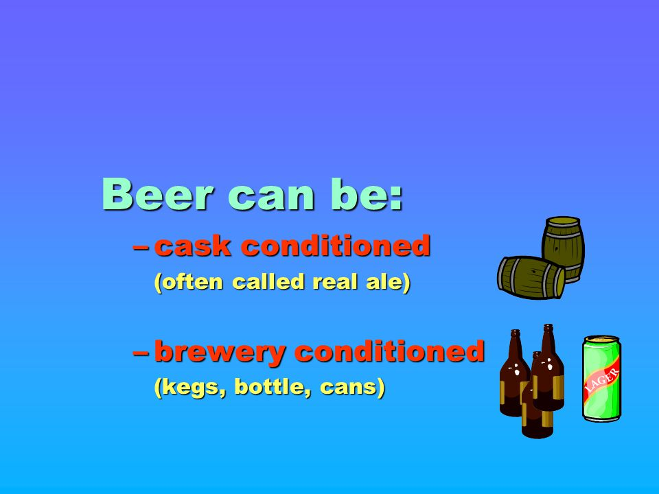 Beer can be: cask conditioned brewery conditioned