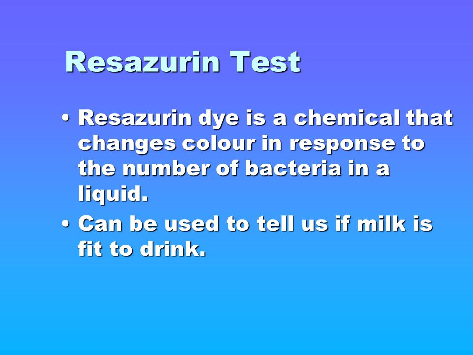 Resazurin Test Resazurin dye is a chemical that changes colour in response to the number of bacteria in a liquid.