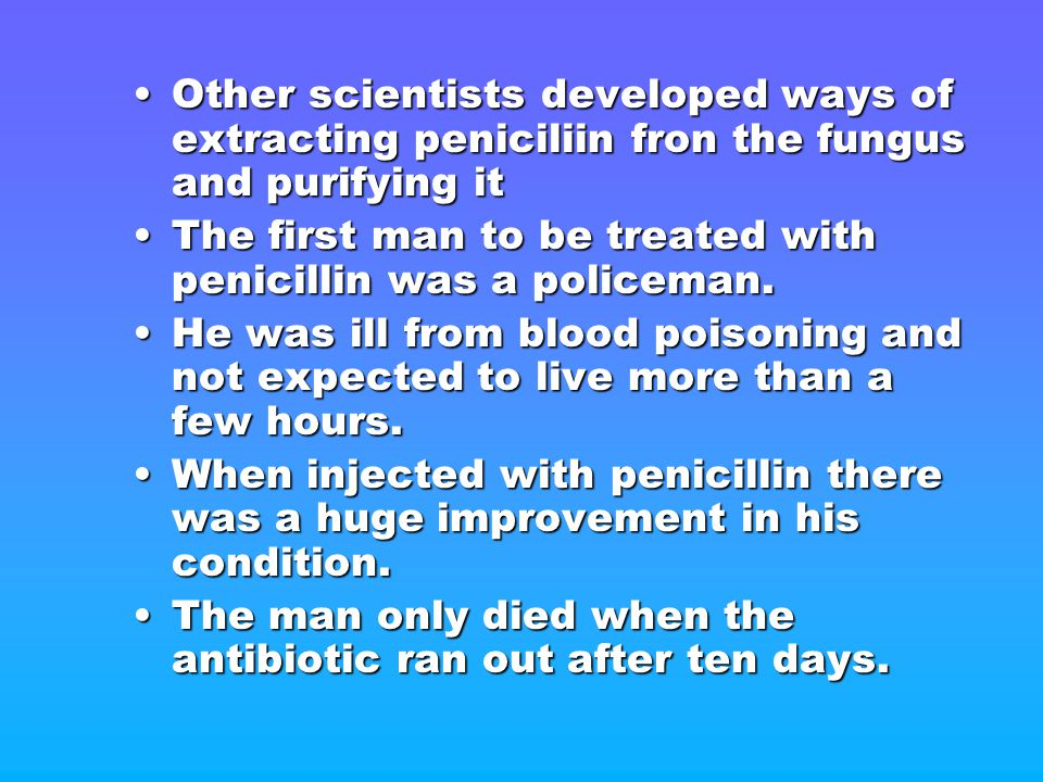 Other scientists developed ways of extracting peniciliin fron the fungus and purifying it