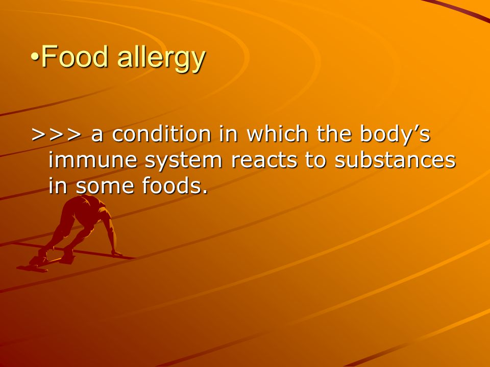 Food allergy >>> a condition in which the body's immune system reacts to substances in some foods.