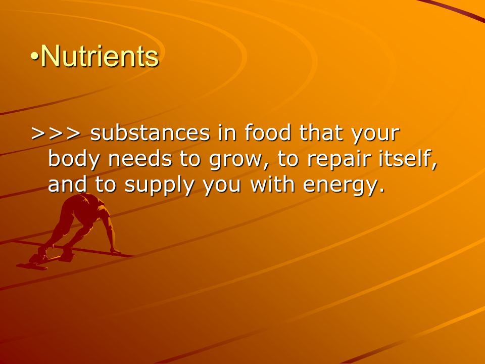 Nutrients >>> substances in food that your body needs to grow, to repair itself, and to supply you with energy.