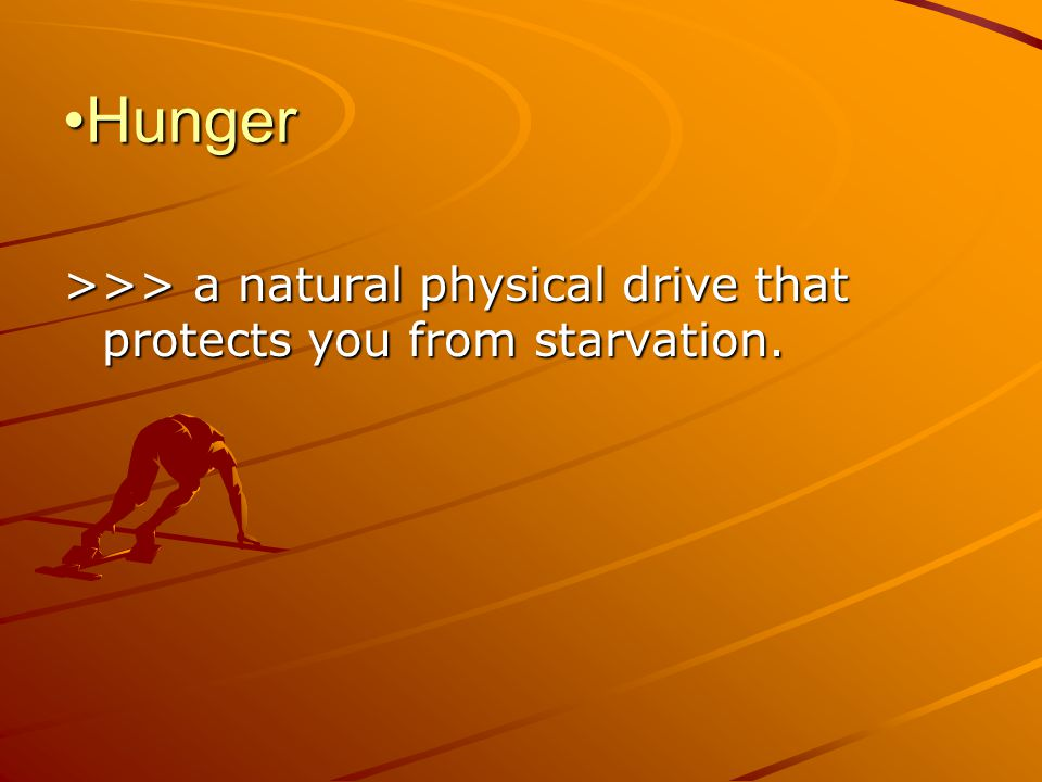 Hunger >>> a natural physical drive that protects you from starvation.