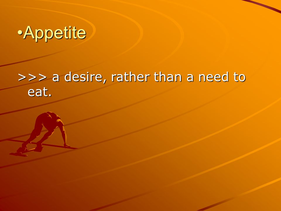Appetite >>> a desire, rather than a need to eat.