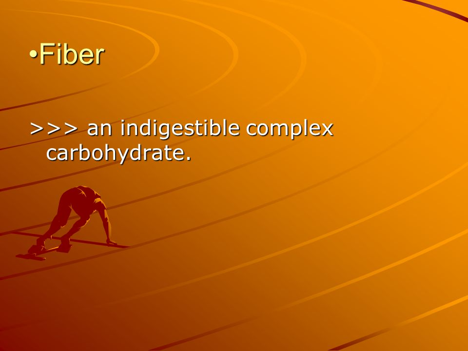 Fiber >>> an indigestible complex carbohydrate.
