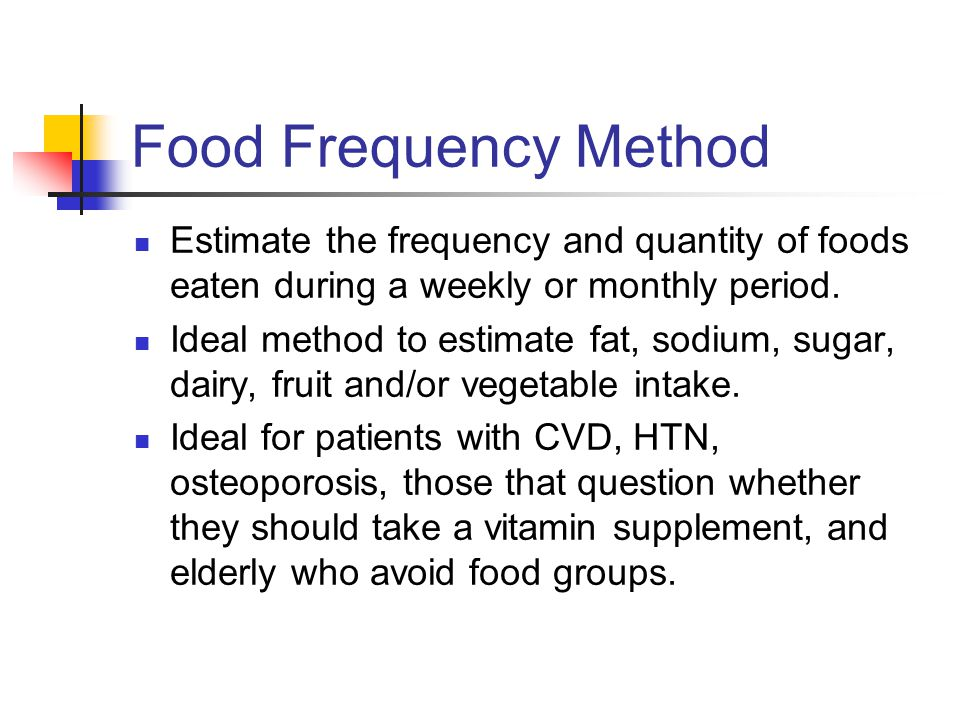 Food Frequency Method Estimate the frequency and quantity of foods eaten during a weekly or monthly period.