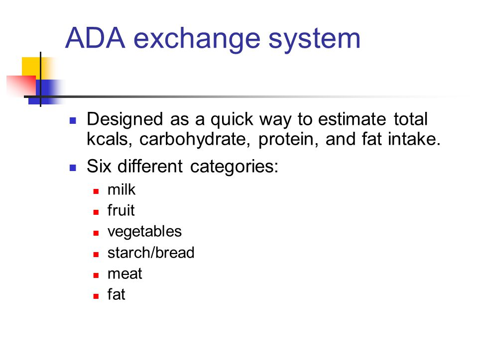 ADA exchange system Designed as a quick way to estimate total kcals, carbohydrate, protein, and fat intake.