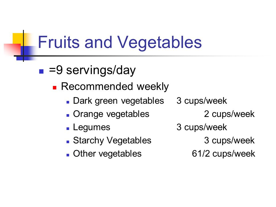 Fruits and Vegetables =9 servings/day Recommended weekly