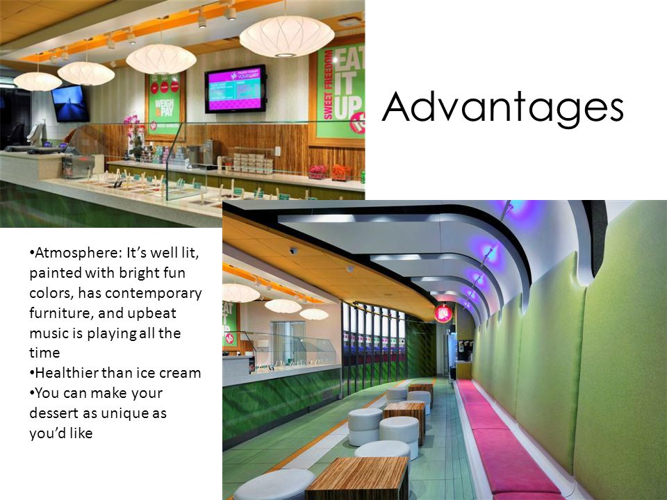 Advantages Atmosphere: It's well lit, painted with bright fun colors, has contemporary furniture, and upbeat music is playing all the time.
