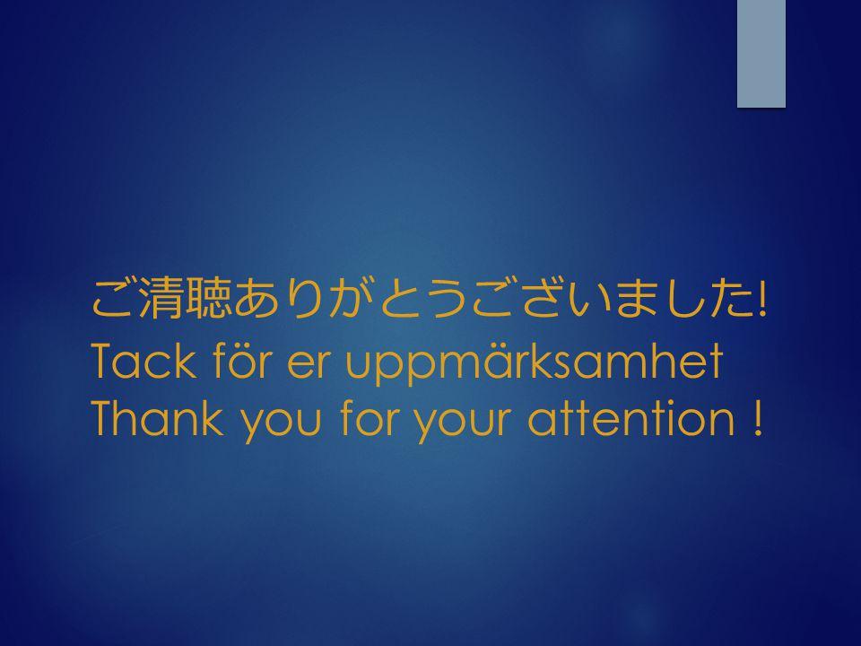 ご清聴ありがとうございました! Tack för er uppmärksamhet Thank you for your attention !