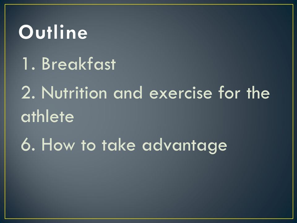 Outline 1. Breakfast 2. Nutrition and exercise for the athlete 6. How to take advantage