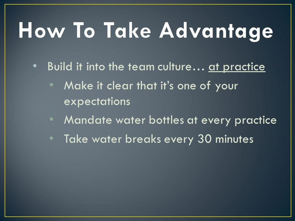 How To Take Advantage Build it into the team culture… at practice