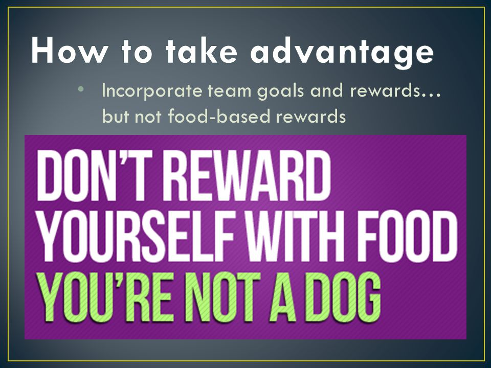 How to take advantage Incorporate team goals and rewards… but not food-based rewards Rachel Clark