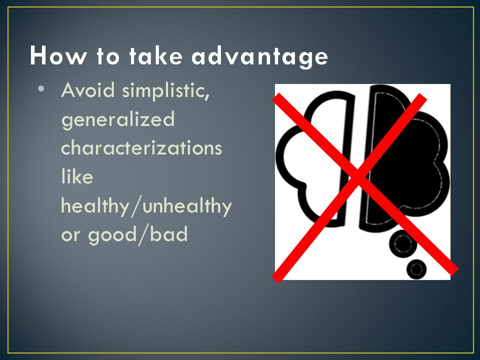 How to take advantage Avoid simplistic, generalized characterizations like healthy/unhealthy or good/bad.