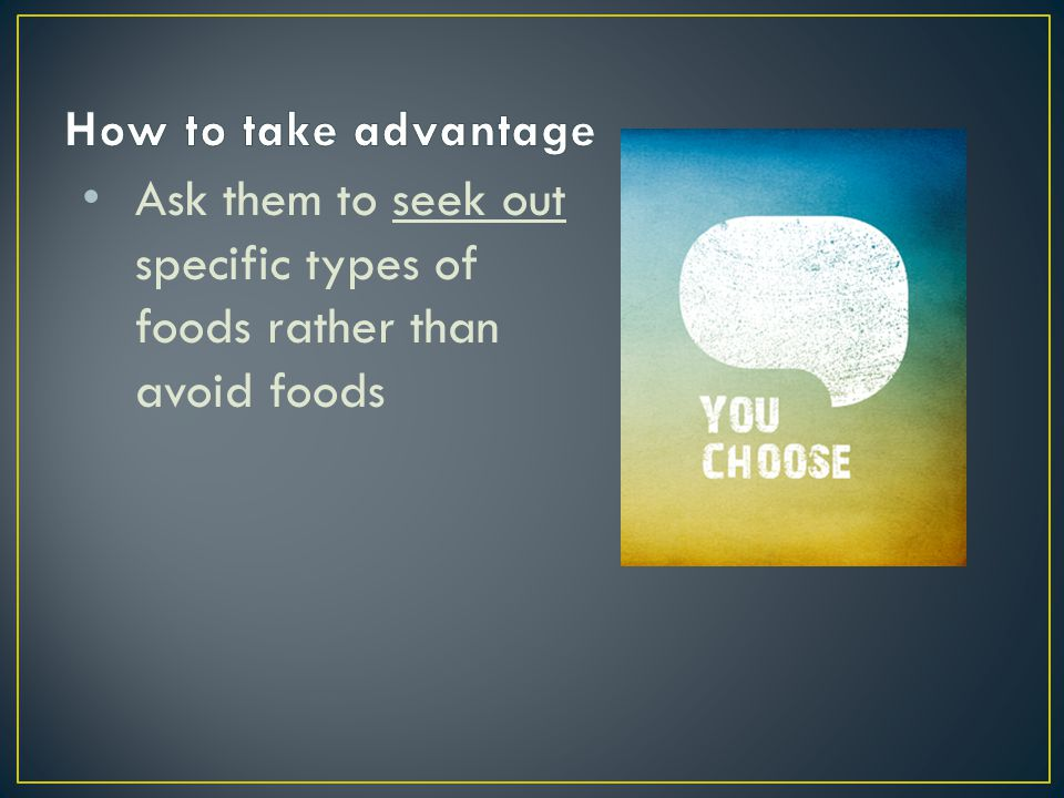 Ask them to seek out specific types of foods rather than avoid foods