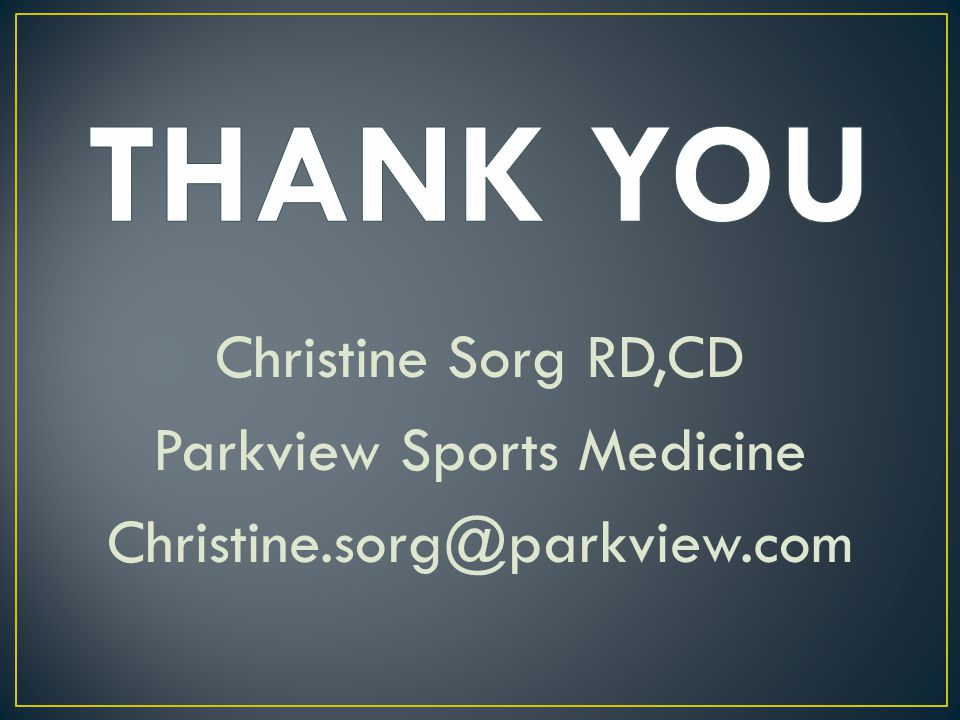 THANK YOU Christine Sorg RD,CD Parkview Sports Medicine Christine.sorg@parkview.com