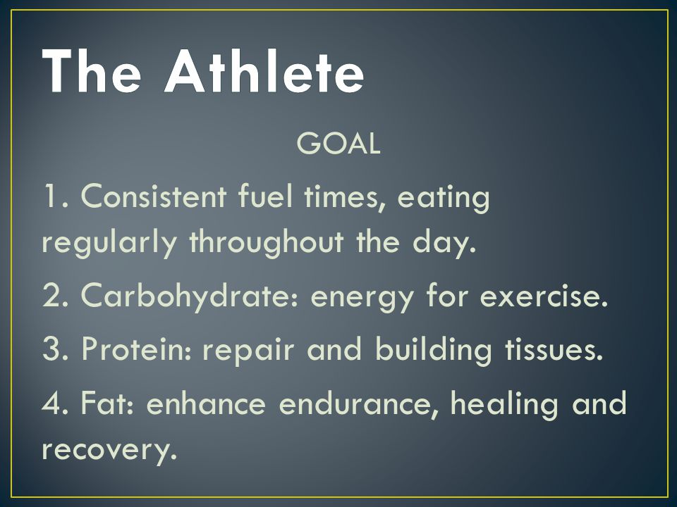 The Athlete GOAL. 1. Consistent fuel times, eating regularly throughout the day. 2. Carbohydrate: energy for exercise.