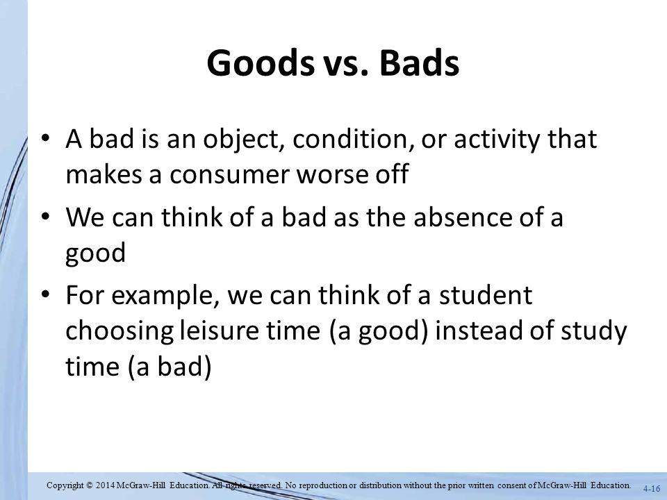 Goods vs. Bads A bad is an object, condition, or activity that makes a consumer worse off. We can think of a bad as the absence of a good.