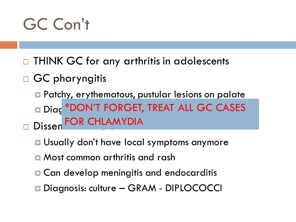 GC Con't THINK GC for any arthritis in adolescents GC pharyngitis