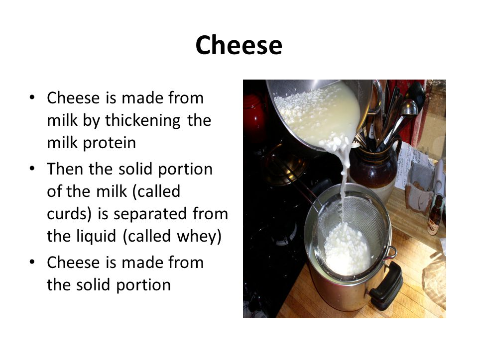 Cheese Cheese is made from milk by thickening the milk protein