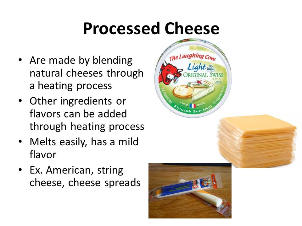 Processed Cheese Are made by blending natural cheeses through a heating process. Other ingredients or flavors can be added through heating process.