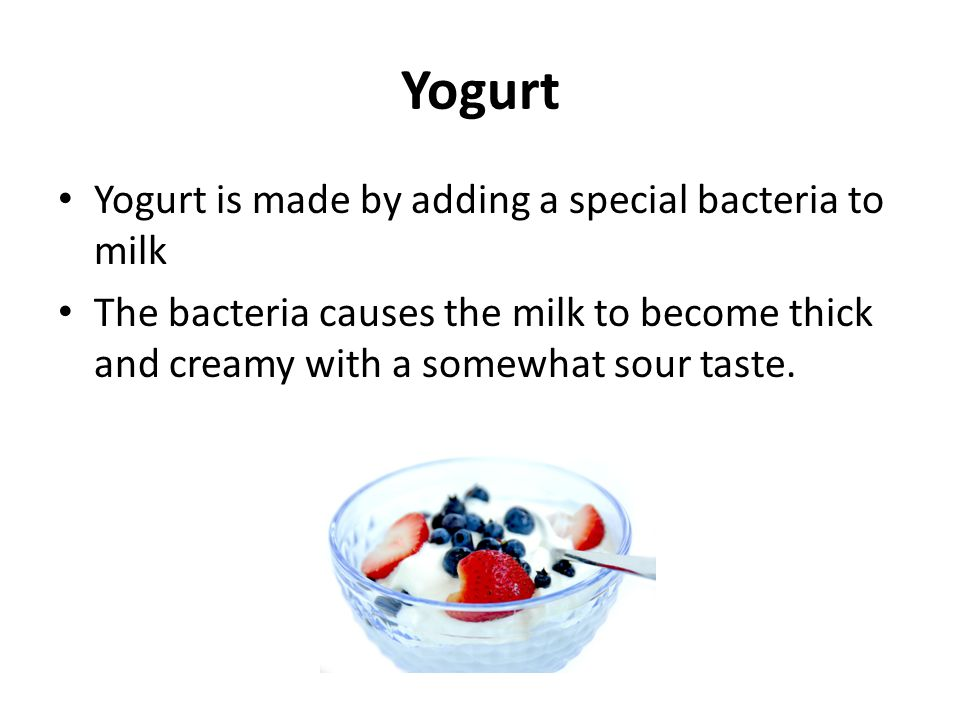 Yogurt Yogurt is made by adding a special bacteria to milk