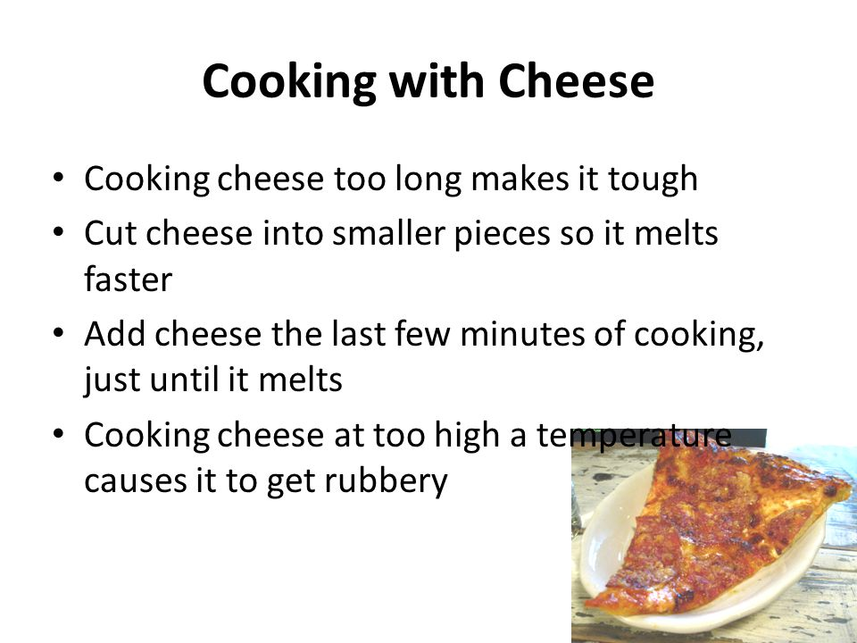 Cooking with Cheese Cooking cheese too long makes it tough