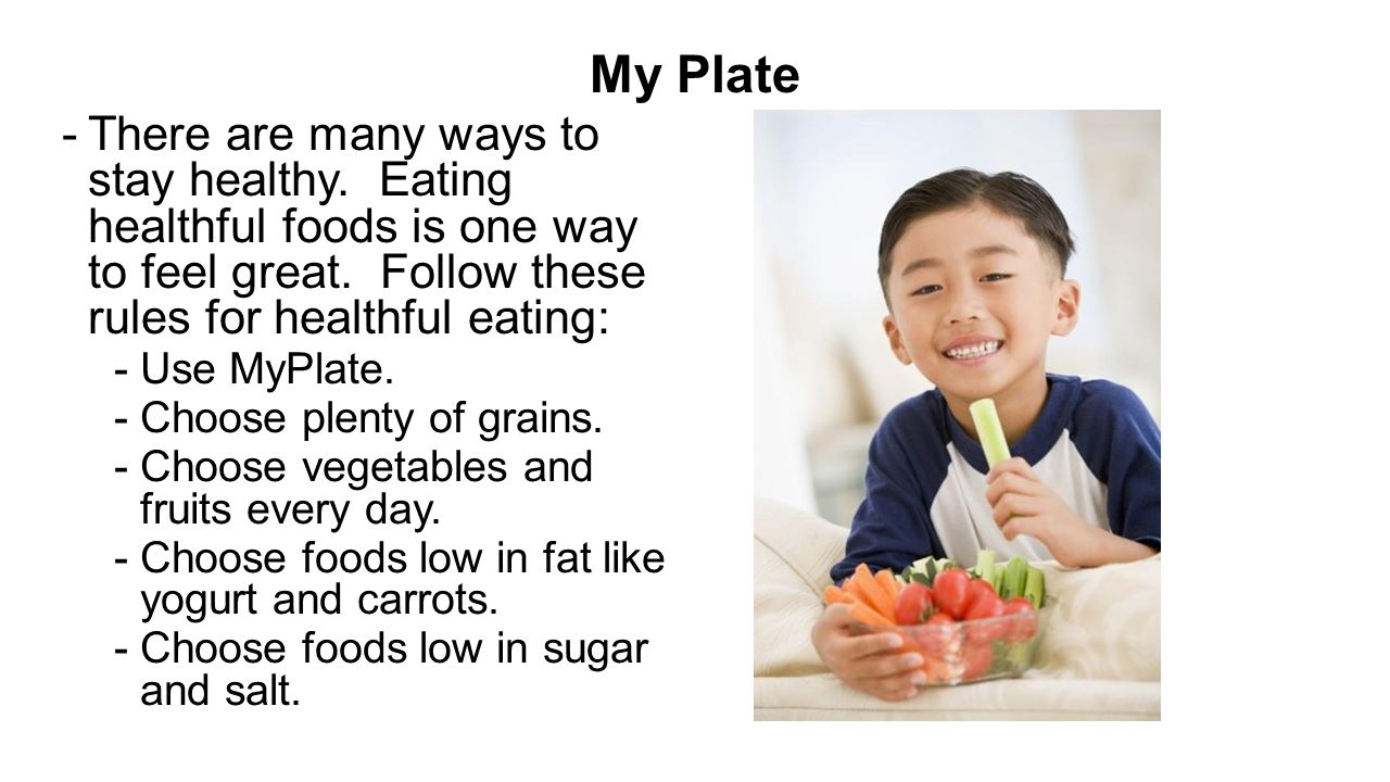 My Plate There are many ways to stay healthy. Eating healthful foods is one way to feel great. Follow these rules for healthful eating: