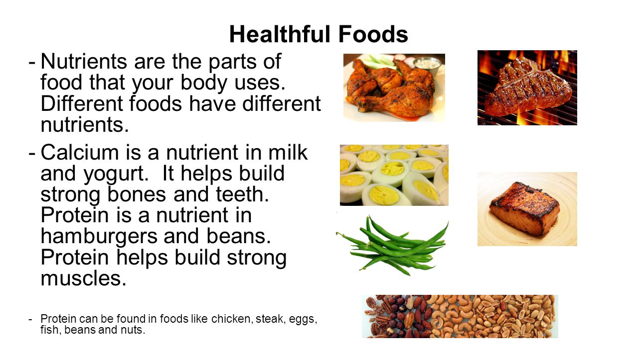 Healthful Foods Nutrients are the parts of food that your body uses. Different foods have different nutrients.