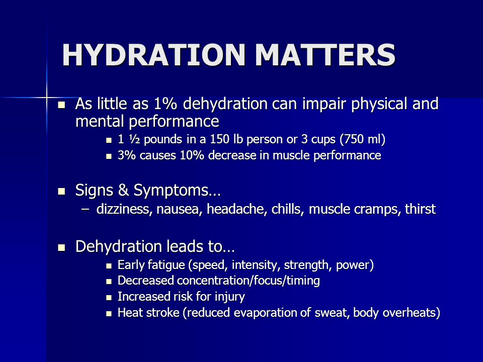 HYDRATION MATTERS As little as 1% dehydration can impair physical and mental performance. 1 ½ pounds in a 150 lb person or 3 cups (750 ml)