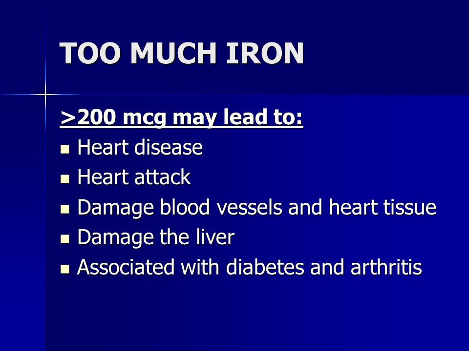 TOO MUCH IRON >200 mcg may lead to: Heart disease Heart attack