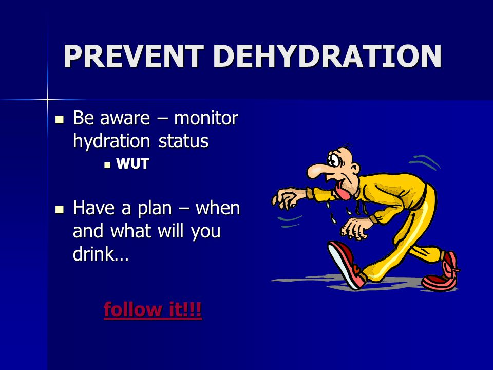 PREVENT DEHYDRATION Be aware – monitor hydration status