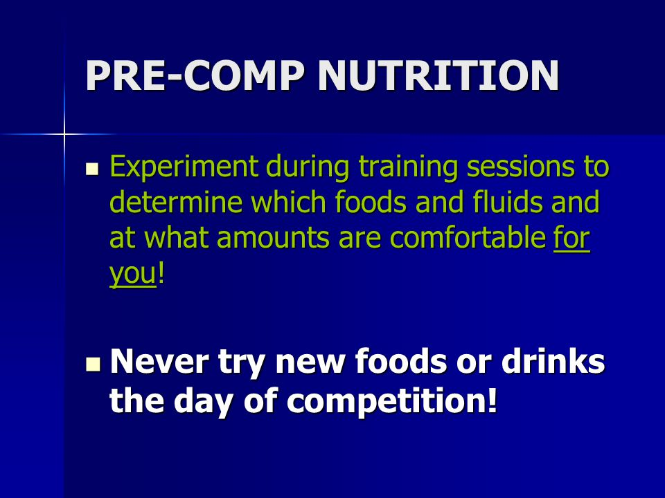 PRE-COMP NUTRITION Experiment during training sessions to determine which foods and fluids and at what amounts are comfortable for you!