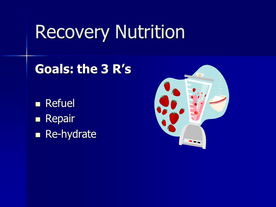 Recovery Nutrition Goals: the 3 R's Refuel Repair Re-hydrate