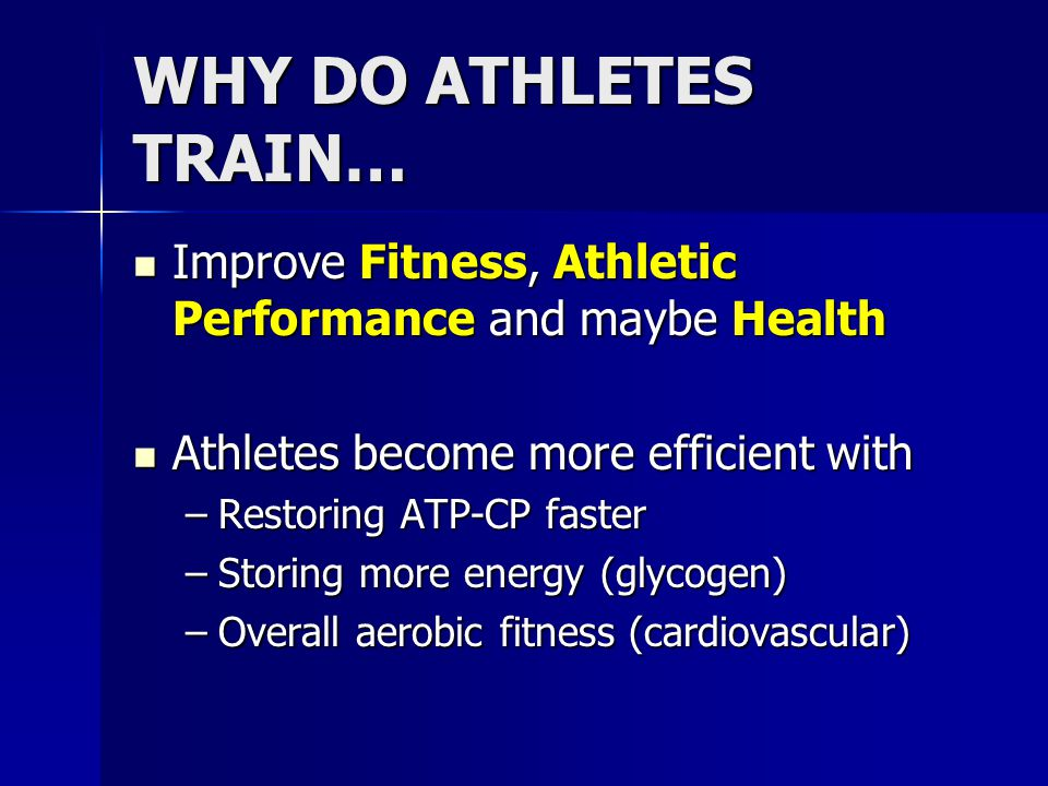 WHY DO ATHLETES TRAIN… Improve Fitness, Athletic Performance and maybe Health. Athletes become more efficient with.