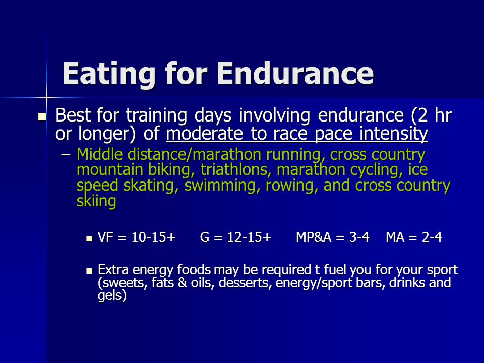 Eating for Endurance Best for training days involving endurance (2 hr or longer) of moderate to race pace intensity.