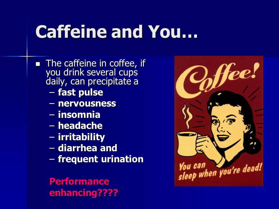 Caffeine and You… The caffeine in coffee, if you drink several cups daily, can precipitate a. fast pulse.