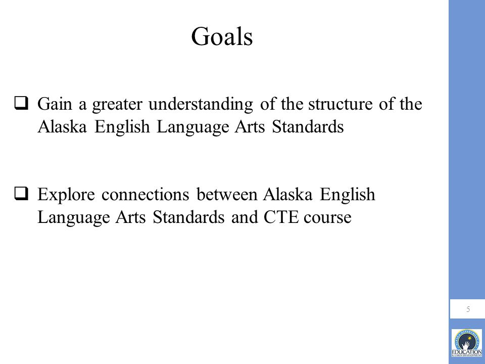 Goals Gain a greater understanding of the structure of the Alaska English Language Arts Standards.