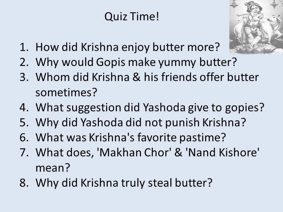 Quiz Time! How did Krishna enjoy butter more Why would Gopis make yummy butter Whom did Krishna & his friends offer butter sometimes