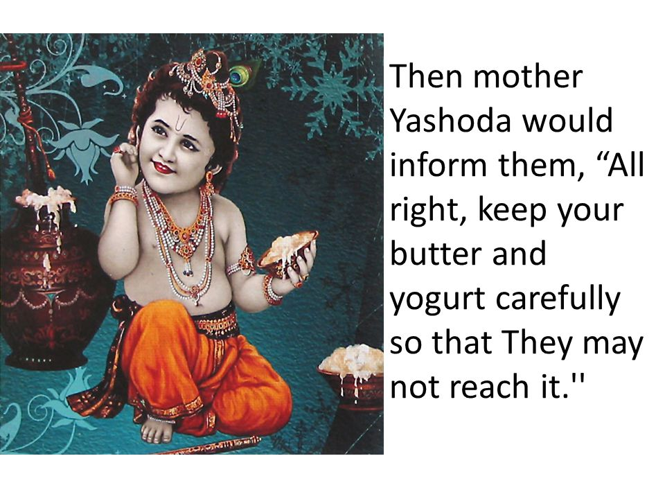 Then mother Yashoda would inform them, All right, keep your butter and yogurt carefully so that They may not reach it.