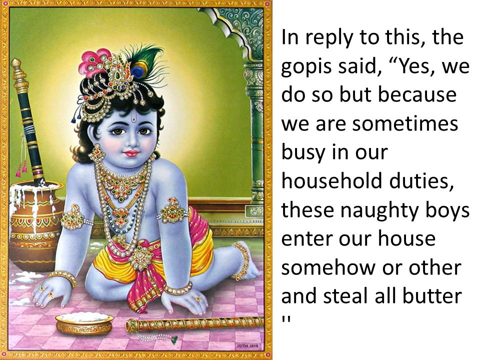 In reply to this, the gopis said, Yes, we do so but because we are sometimes busy in our household duties, these naughty boys enter our house somehow or other and steal all butter