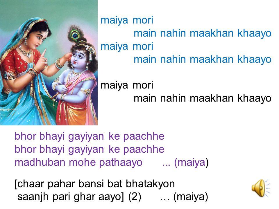 maiya mori main nahin maakhan khaayo. bhor bhayi gayiyan ke paachhe. madhuban mohe pathaayo ... (maiya)