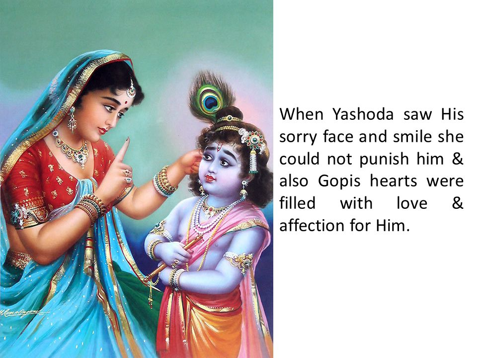 When Yashoda saw His sorry face and smile she could not punish him & also Gopis hearts were filled with love & affection for Him.