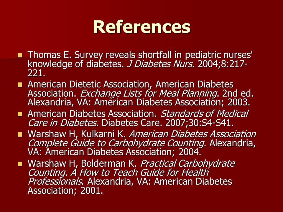 References Thomas E. Survey reveals shortfall in pediatric nurses knowledge of diabetes. J Diabetes Nurs. 2004;8:217-221.