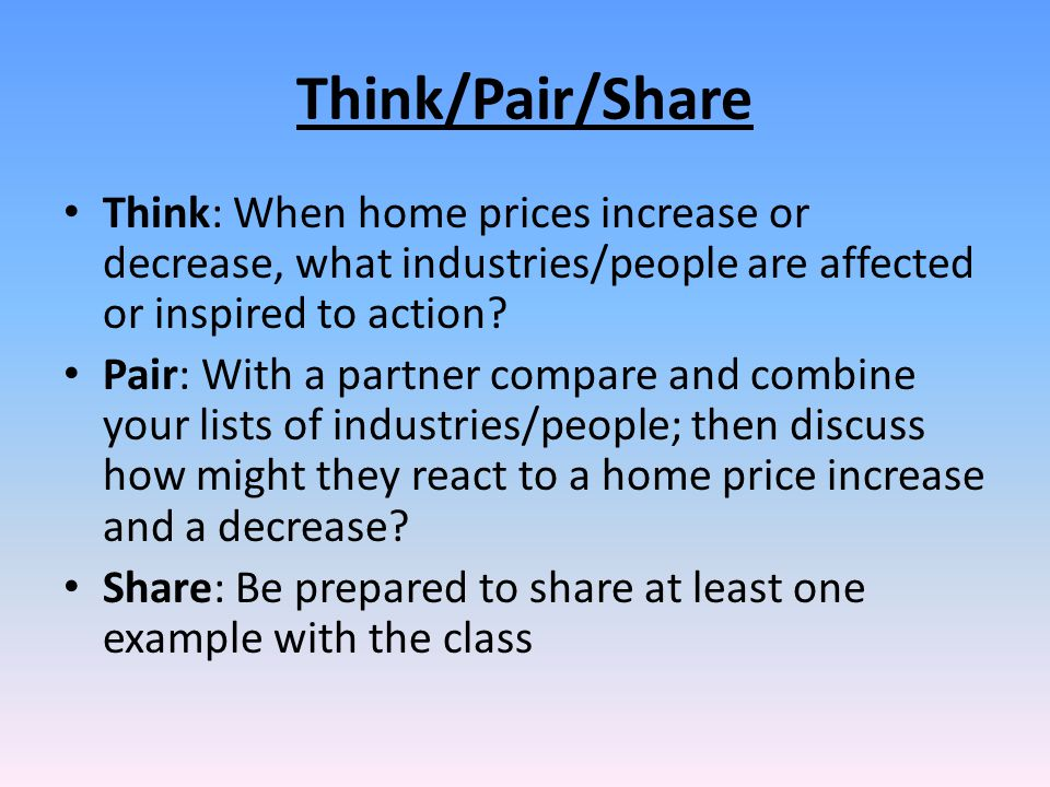 Think/Pair/Share Think: When home prices increase or decrease, what industries/people are affected or inspired to action