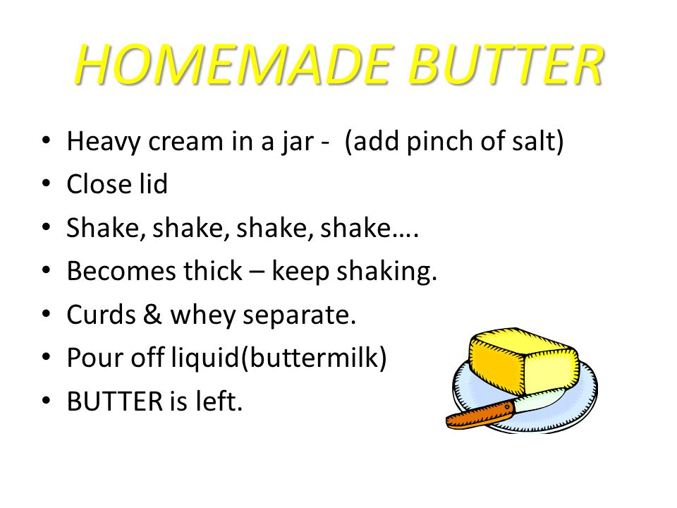 HOMEMADE BUTTER Heavy cream in a jar - (add pinch of salt) Close lid