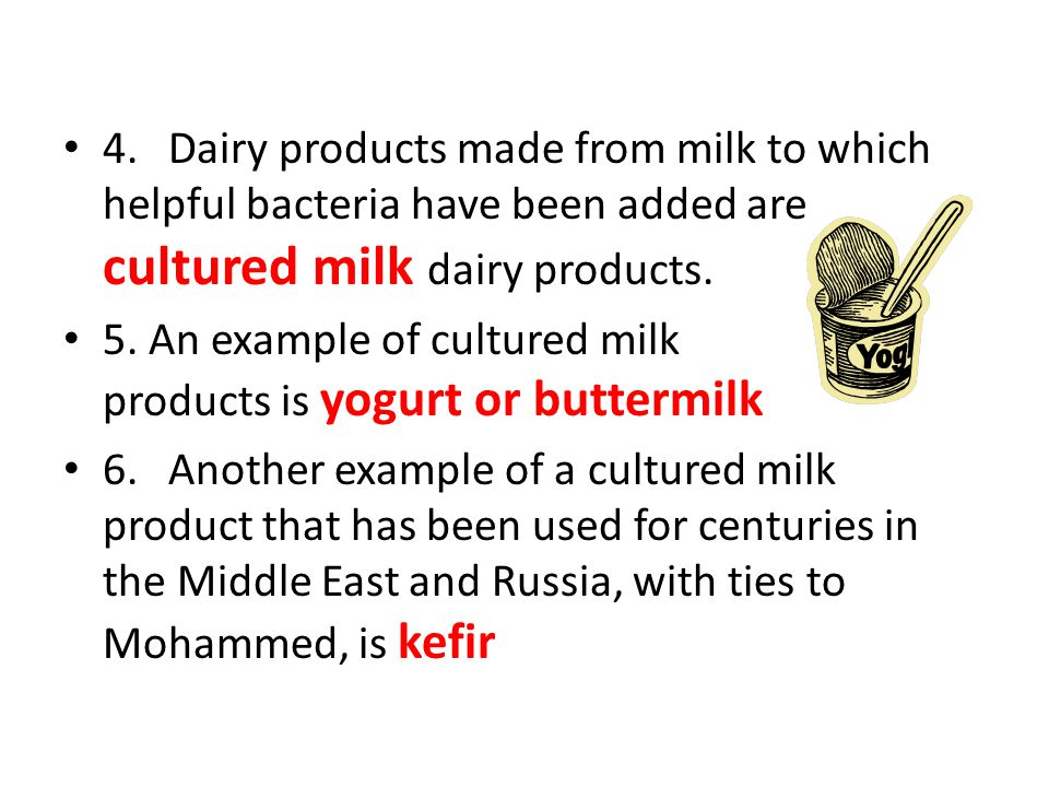 4. Dairy products made from milk to which helpful bacteria have been added are cultured milk dairy products.