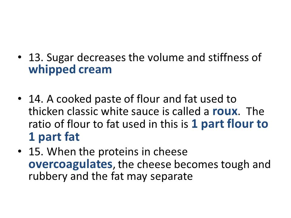 13. Sugar decreases the volume and stiffness of whipped cream