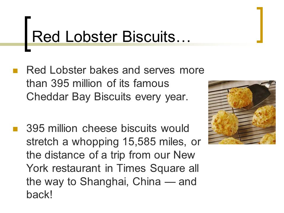Red Lobster Biscuits… Red Lobster bakes and serves more than 395 million of its famous Cheddar Bay Biscuits every year.